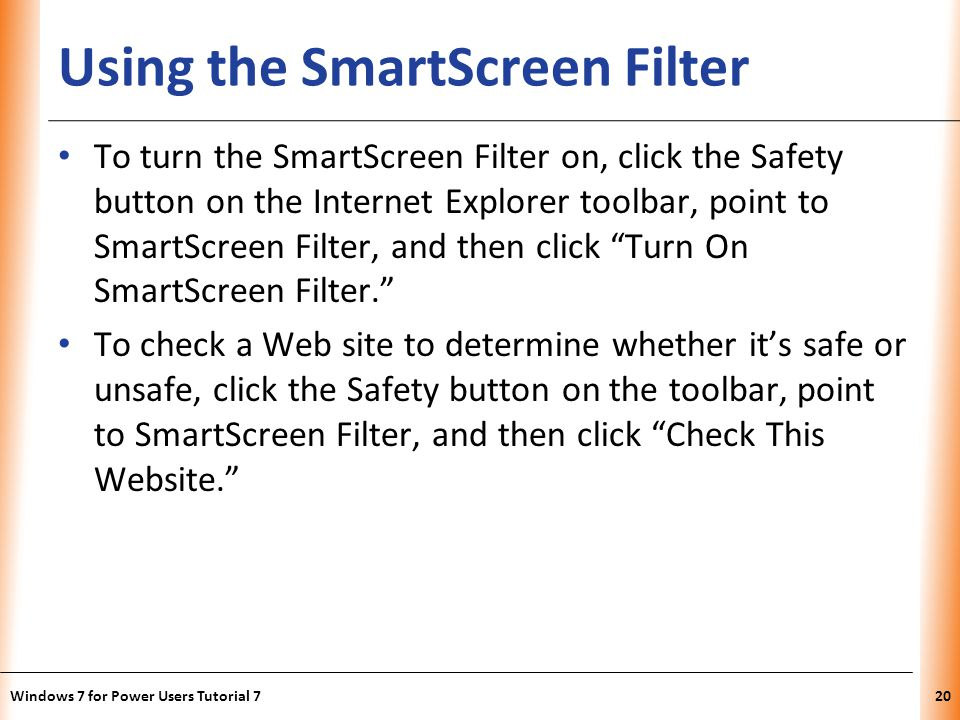 XP Using the SmartScreen Filter To turn the SmartScreen Filter on, click the Safety button on the Internet Explorer toolbar, point to SmartScreen Filter, and then click Turn On SmartScreen Filter.