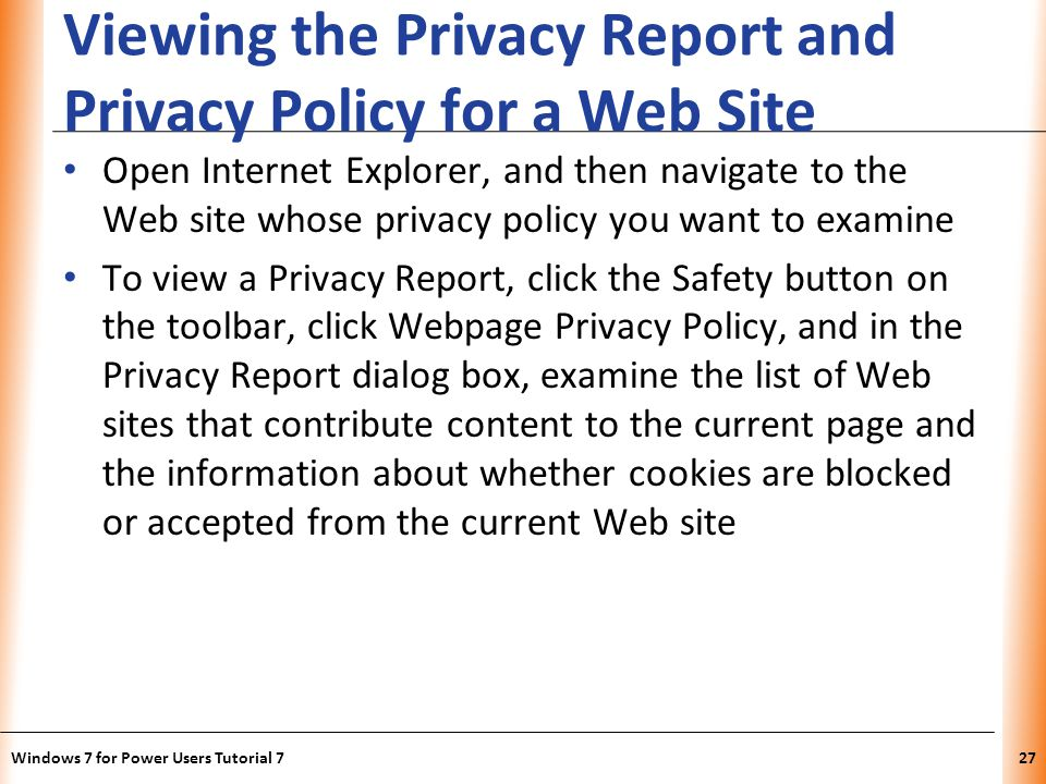 XP Viewing the Privacy Report and Privacy Policy for a Web Site Open Internet Explorer, and then navigate to the Web site whose privacy policy you want to examine To view a Privacy Report, click the Safety button on the toolbar, click Webpage Privacy Policy, and in the Privacy Report dialog box, examine the list of Web sites that contribute content to the current page and the information about whether cookies are blocked or accepted from the current Web site Windows 7 for Power Users Tutorial 727