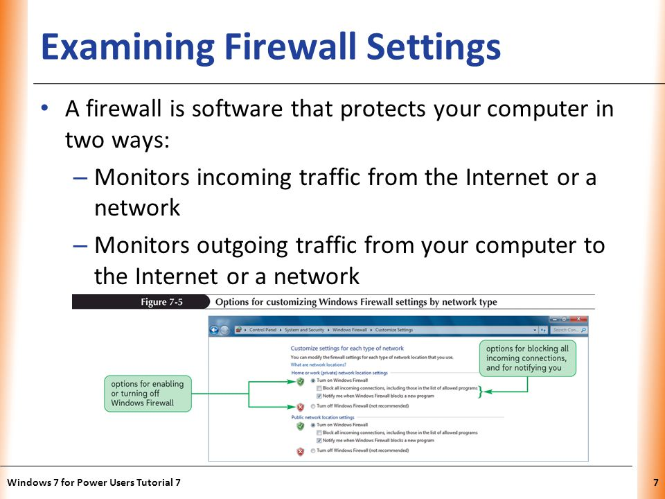 XP Examining Firewall Settings A firewall is software that protects your computer in two ways: – Monitors incoming traffic from the Internet or a network – Monitors outgoing traffic from your computer to the Internet or a network Windows 7 for Power Users Tutorial 77