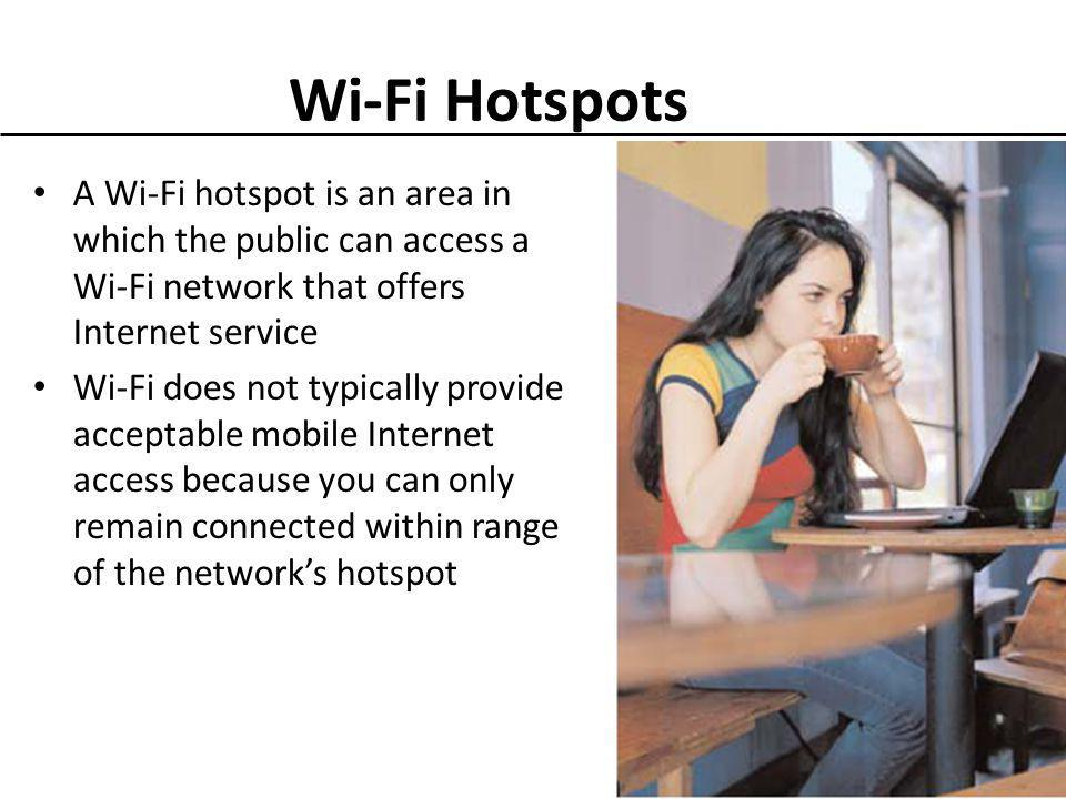 Wi-Fi Hotspots A Wi-Fi hotspot is an area in which the public can access a Wi-Fi network that offers Internet service Wi-Fi does not typically provide acceptable mobile Internet access because you can only remain connected within range of the networks hotspot 16