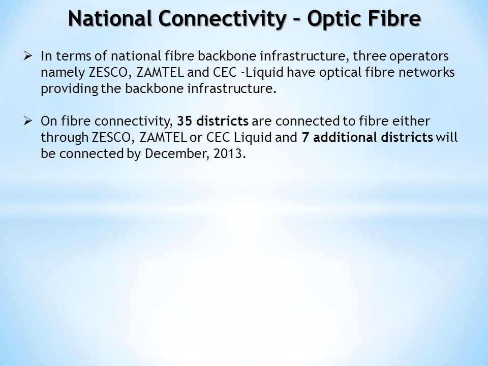 In terms of national fibre backbone infrastructure, three operators namely ZESCO, ZAMTEL and CEC -Liquid have optical fibre networks providing the bac