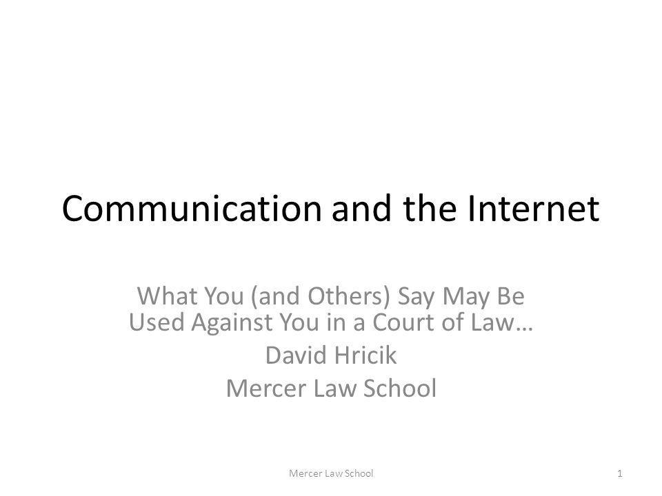 Communication and the Internet What You (and Others) Say May Be Used Against You in a Court of Law… David Hricik Mercer Law School 1