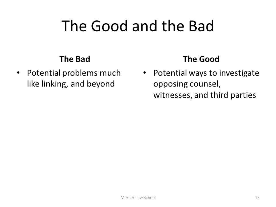 The Good and the Bad The Bad Potential problems much like linking, and beyond The Good Potential ways to investigate opposing counsel, witnesses, and