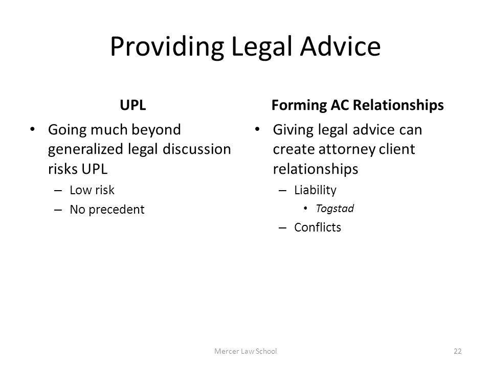 Providing Legal Advice UPL Going much beyond generalized legal discussion risks UPL – Low risk – No precedent Forming AC Relationships Giving legal ad
