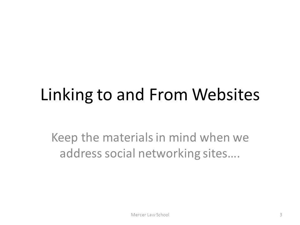 Linking to and From Websites Keep the materials in mind when we address social networking sites…. Mercer Law School3