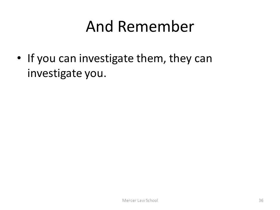 And Remember If you can investigate them, they can investigate you. Mercer Law School36
