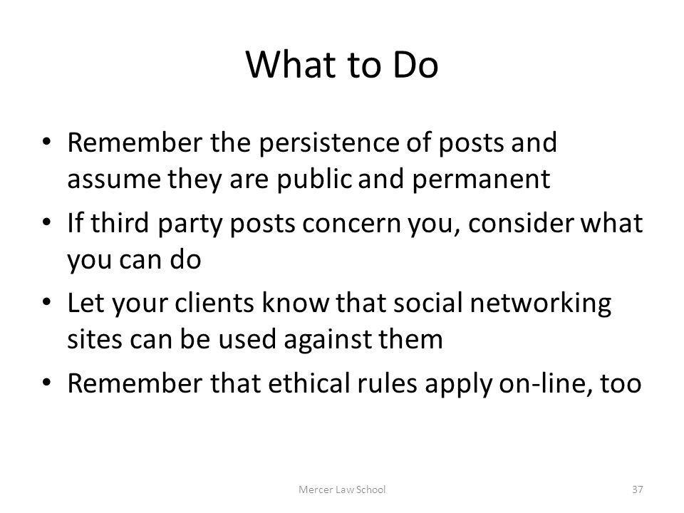 What to Do Remember the persistence of posts and assume they are public and permanent If third party posts concern you, consider what you can do Let y