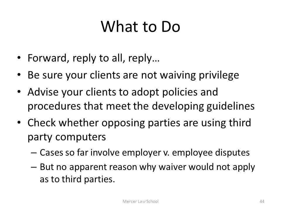 What to Do Forward, reply to all, reply… Be sure your clients are not waiving privilege Advise your clients to adopt policies and procedures that meet