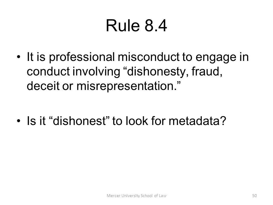 Mercer University School of Law50 Rule 8.4 It is professional misconduct to engage in conduct involving dishonesty, fraud, deceit or misrepresentation