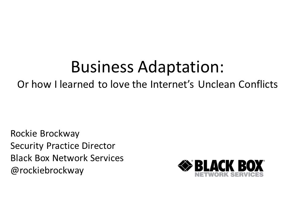 Business Adaptation: Or how I learned to love the Internets Unclean Conflicts Rockie Brockway Security Practice Director Black Box Network Services @rockiebrockway