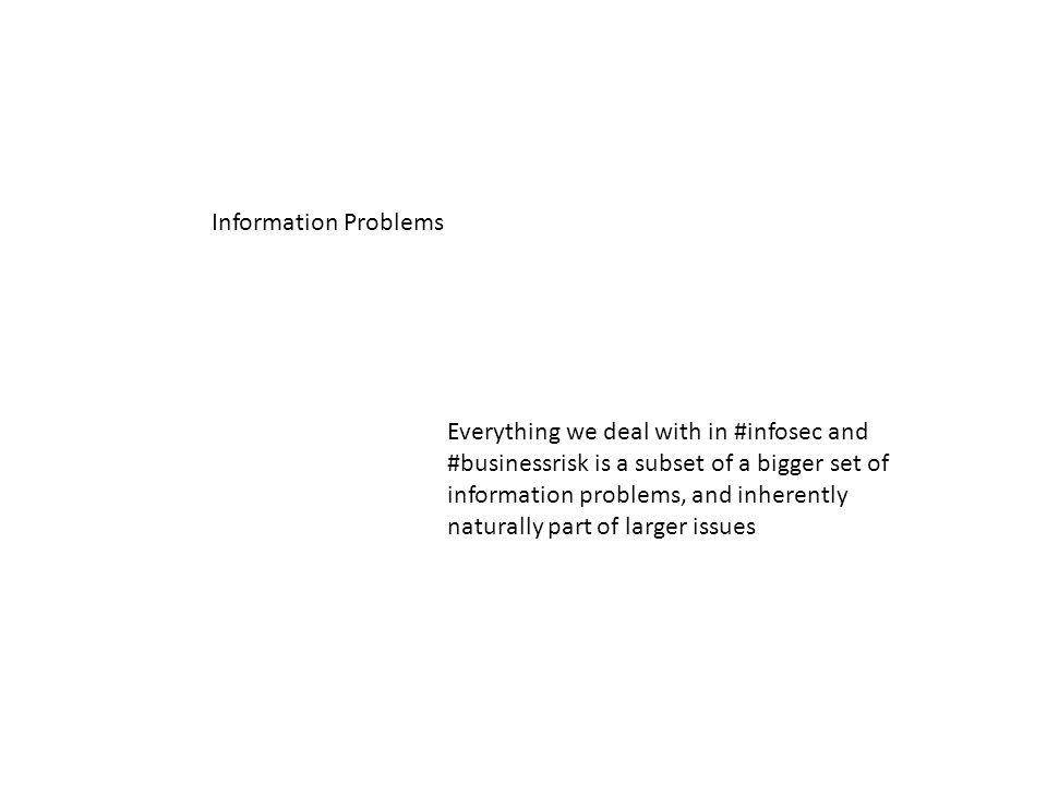 Information Problems Everything we deal with in #infosec and #businessrisk is a subset of a bigger set of information problems, and inherently naturally part of larger issues