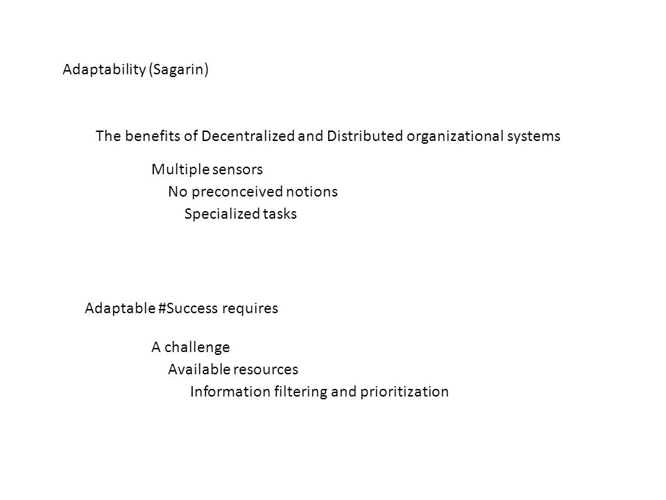 Adaptability (Sagarin) The benefits of Decentralized and Distributed organizational systems Multiple sensors No preconceived notions Specialized tasks Adaptable #Success requires A challenge Available resources Information filtering and prioritization