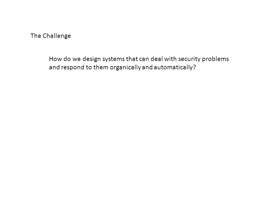 The Challenge How do we design systems that can deal with security problems and respond to them organically and automatically