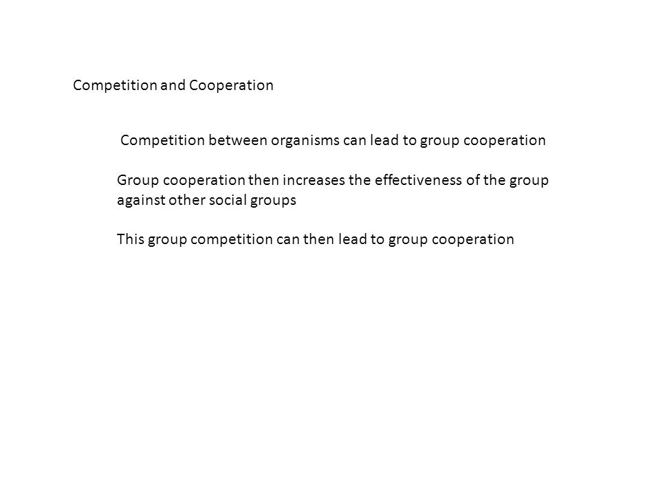 Competition and Cooperation Competition between organisms can lead to group cooperation Group cooperation then increases the effectiveness of the group against other social groups This group competition can then lead to group cooperation