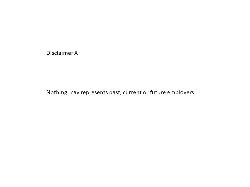 Disclaimer A Nothing I say represents past, current or future employers