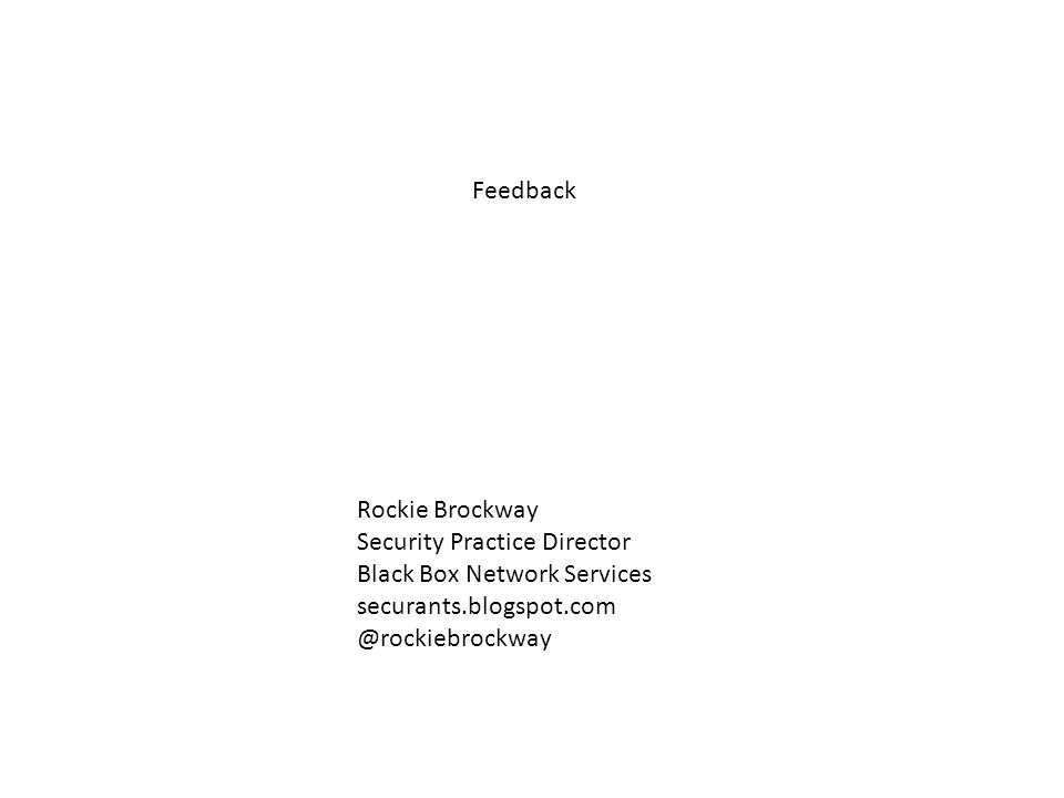 Feedback Rockie Brockway Security Practice Director Black Box Network Services securants.blogspot.com @rockiebrockway