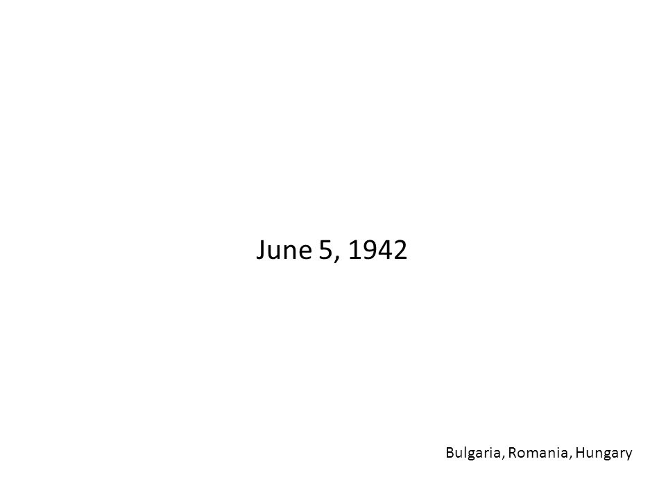 June 5, 1942 Bulgaria, Romania, Hungary