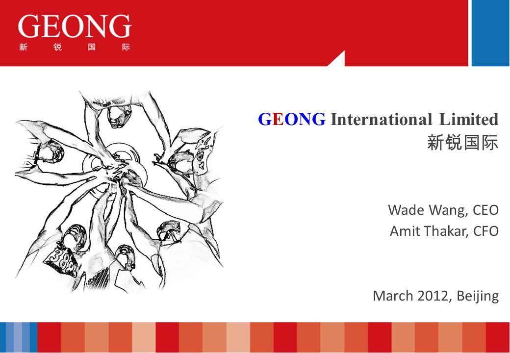 GEONG International Limited Wade Wang, CEO Amit Thakar, CFO March 2012, Beijing