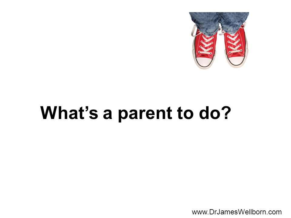 Whats a parent to do www.DrJamesWellborn.com
