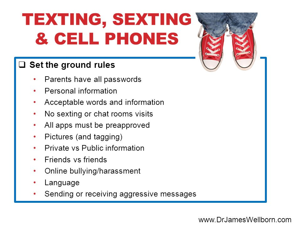 TEXTING, SEXTING & CELL PHONES www.DrJamesWellborn.com Set the ground rules Parents have all passwords Personal information Acceptable words and information No sexting or chat rooms visits All apps must be preapproved Pictures (and tagging) Private vs Public information Friends vs friends Online bullying/harassment Language Sending or receiving aggressive messages