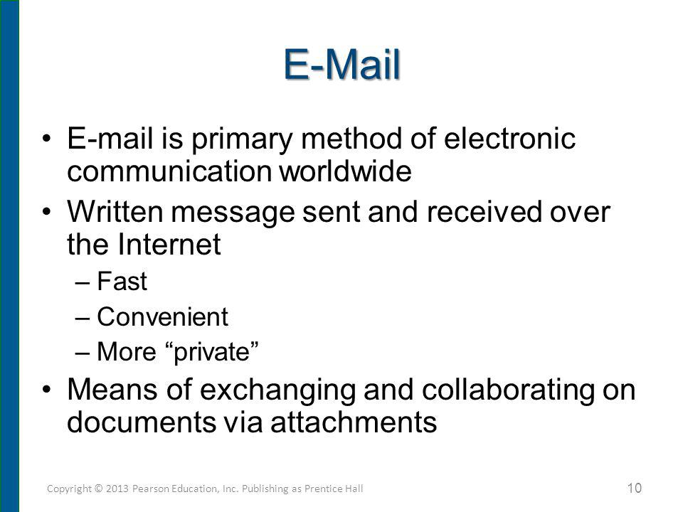 E-Mail E-mail is primary method of electronic communication worldwide Written message sent and received over the Internet –Fast –Convenient –More priv