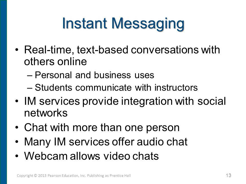 Instant Messaging Real-time, text-based conversations with others online –Personal and business uses –Students communicate with instructors IM service