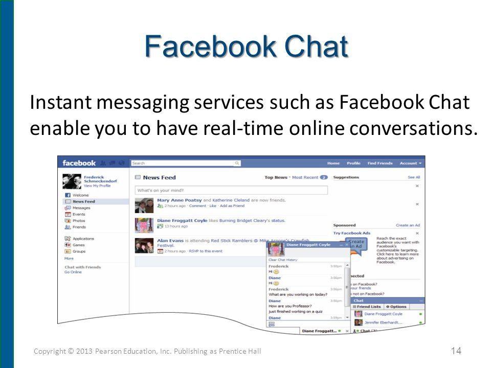 Facebook Chat Copyright © 2013 Pearson Education, Inc. Publishing as Prentice Hall 14 Instant messaging services such as Facebook Chat enable you to h