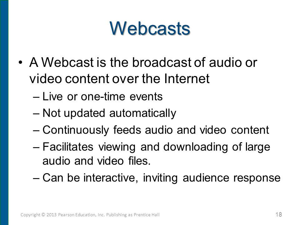 Webcasts A Webcast is the broadcast of audio or video content over the Internet –Live or one-time events –Not updated automatically –Continuously feed