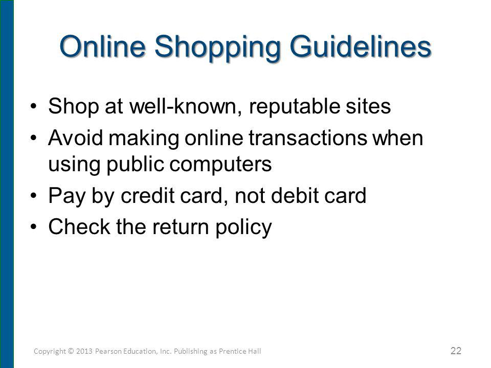 Online Shopping Guidelines Shop at well-known, reputable sites Avoid making online transactions when using public computers Pay by credit card, not de