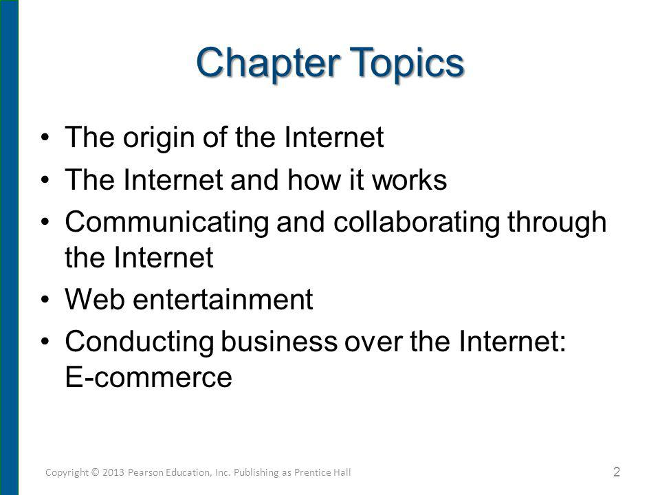Chapter Topics The origin of the Internet The Internet and how it works Communicating and collaborating through the Internet Web entertainment Conduct