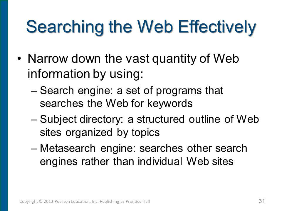Searching the Web Effectively Narrow down the vast quantity of Web information by using: –Search engine: a set of programs that searches the Web for k