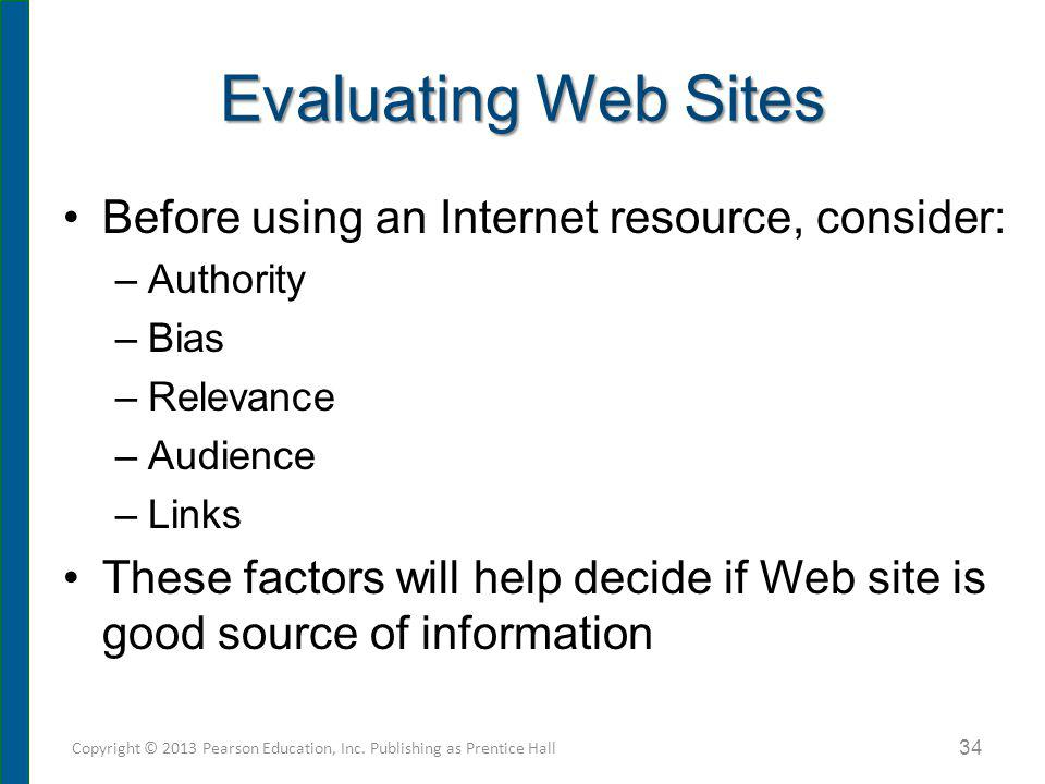 Evaluating Web Sites Before using an Internet resource, consider: –Authority –Bias –Relevance –Audience –Links These factors will help decide if Web s