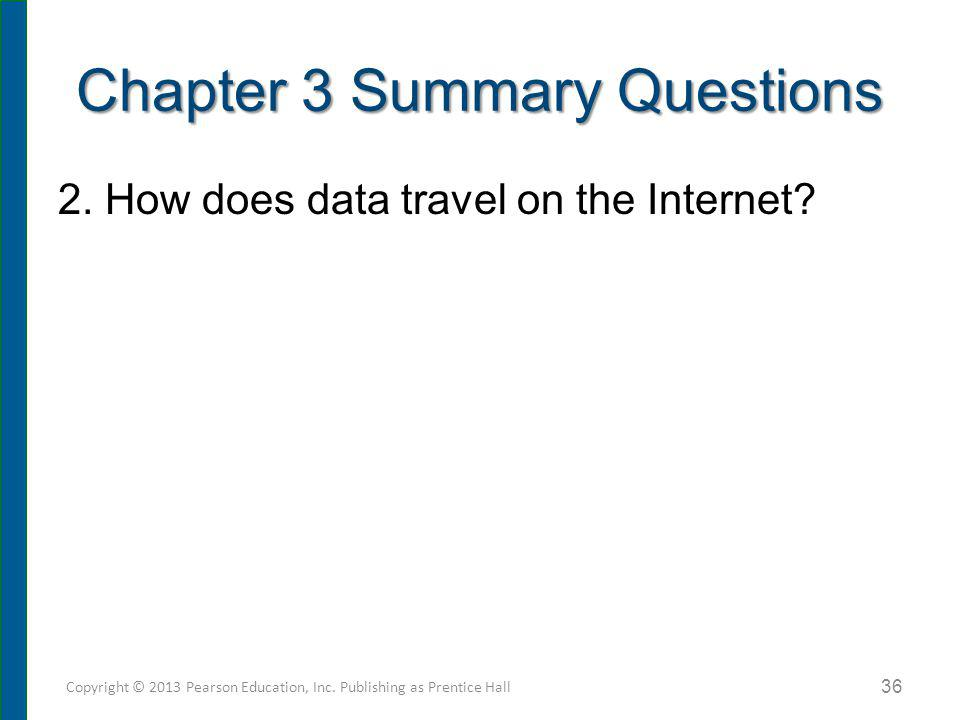 2. How does data travel on the Internet? Chapter 3 Summary Questions Copyright © 2013 Pearson Education, Inc. Publishing as Prentice Hall 36