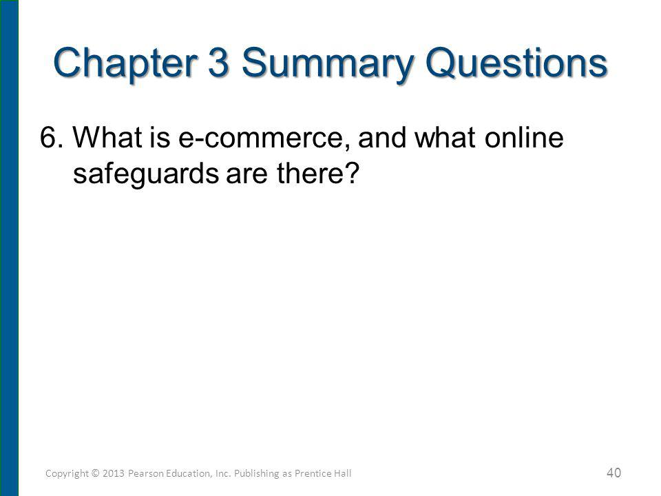6. What is e-commerce, and what online safeguards are there? Chapter 3 Summary Questions Copyright © 2013 Pearson Education, Inc. Publishing as Prenti