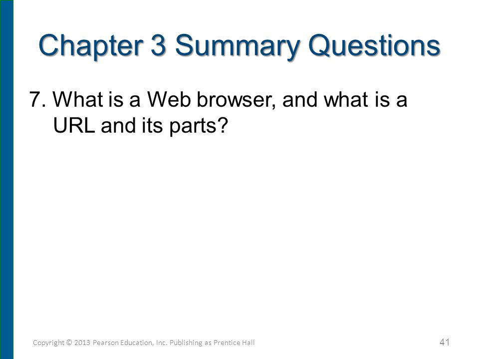 7. What is a Web browser, and what is a URL and its parts? Chapter 3 Summary Questions Copyright © 2013 Pearson Education, Inc. Publishing as Prentice