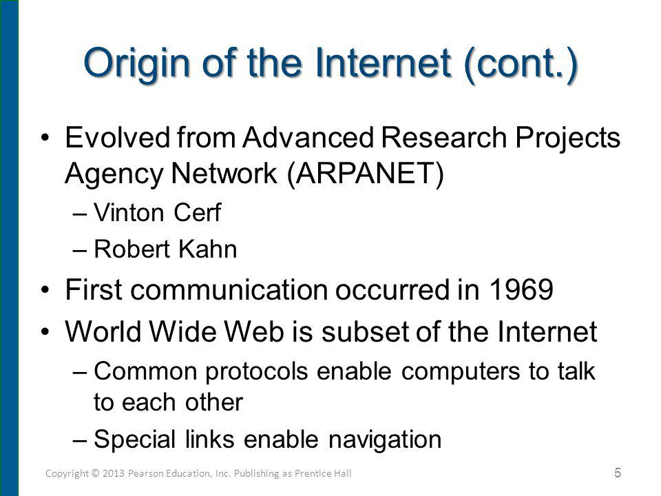 Origin of the Internet (cont.) Evolved from Advanced Research Projects Agency Network (ARPANET) –Vinton Cerf –Robert Kahn First communication occurred