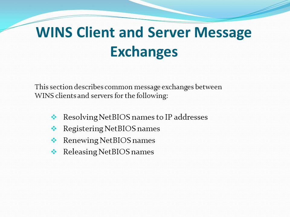 WINS Client and Server Message Exchanges Resolving NetBIOS names to IP addresses Registering NetBIOS names Renewing NetBIOS names Releasing NetBIOS na