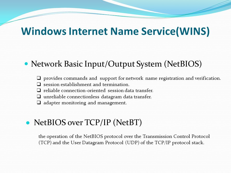 Windows Internet Name Service(WINS) Network Basic Input/Output System (NetBIOS) N etBIOS over TCP/IP (NetBT) provides commands and support for network