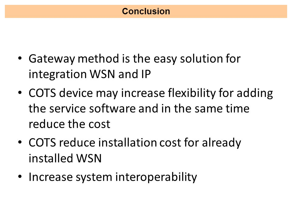Gateway method is the easy solution for integration WSN and IP COTS device may increase flexibility for adding the service software and in the same time reduce the cost COTS reduce installation cost for already installed WSN Increase system interoperability Conclusion