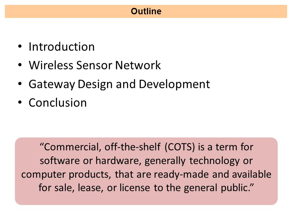 Introduction Wireless Sensor Network Gateway Design and Development Conclusion Outline Commercial, off-the-shelf (COTS) is a term for software or hardware, generally technology or computer products, that are ready-made and available for sale, lease, or license to the general public.