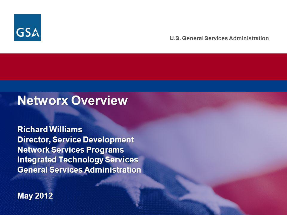 U.S. General Services Administration Networx Overview Richard Williams Director, Service Development Network Services Programs Integrated Technology S