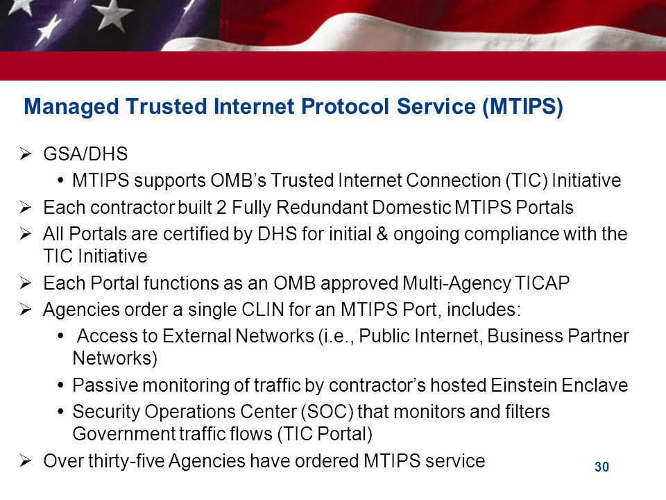 30 Managed Trusted Internet Protocol Service (MTIPS) GSA/DHS MTIPS supports OMBs Trusted Internet Connection (TIC) Initiative Each contractor built 2 Fully Redundant Domestic MTIPS Portals All Portals are certified by DHS for initial & ongoing compliance with the TIC Initiative Each Portal functions as an OMB approved Multi-Agency TICAP Agencies order a single CLIN for an MTIPS Port, includes: Access to External Networks (i.e., Public Internet, Business Partner Networks) Passive monitoring of traffic by contractors hosted Einstein Enclave Security Operations Center (SOC) that monitors and filters Government traffic flows (TIC Portal) Over thirty-five Agencies have ordered MTIPS service