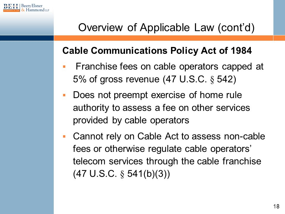 Overview of Applicable Law (contd) Cable Communications Policy Act of 1984 Franchise fees on cable operators capped at 5% of gross revenue (47 U.S.C.