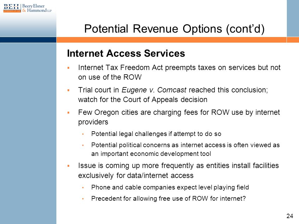 Potential Revenue Options (contd) Internet Access Services Internet Tax Freedom Act preempts taxes on services but not on use of the ROW Trial court i