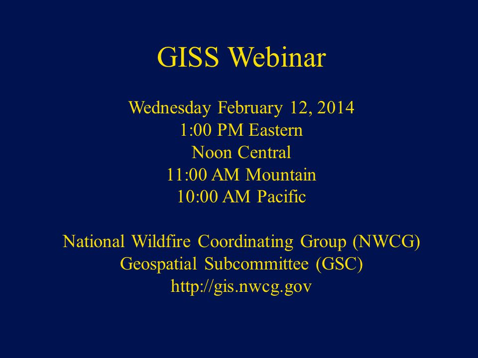 NWCG Geospatial Sub Committee GISS Webinar Wednesday February 12, 2014 1:00 PM Eastern Noon Central 11:00 AM Mountain 10:00 AM Pacific National Wildfi