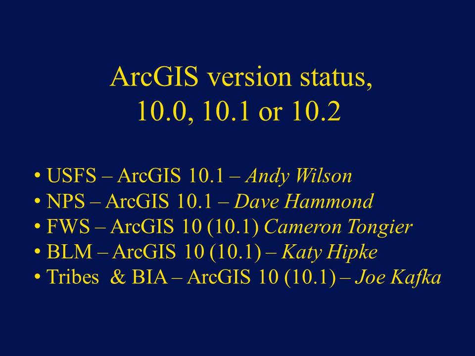 ArcGIS version status, 10.0, 10.1 or 10.2 USFS – ArcGIS 10.1 – Andy Wilson NPS – ArcGIS 10.1 – Dave Hammond FWS – ArcGIS 10 (10.1) Cameron Tongier BLM