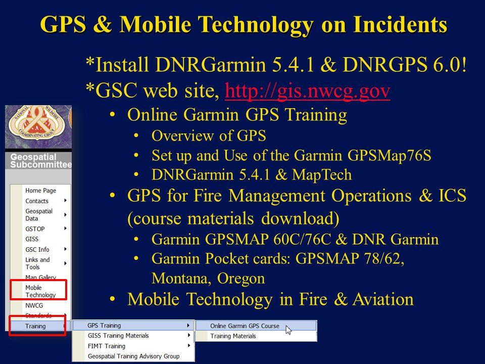 GPS & Mobile Technology on Incidents *Install DNRGarmin 5.4.1 & DNRGPS 6.0! *GSC web site, http://gis.nwcg.govhttp://gis.nwcg.gov Online Garmin GPS Tr