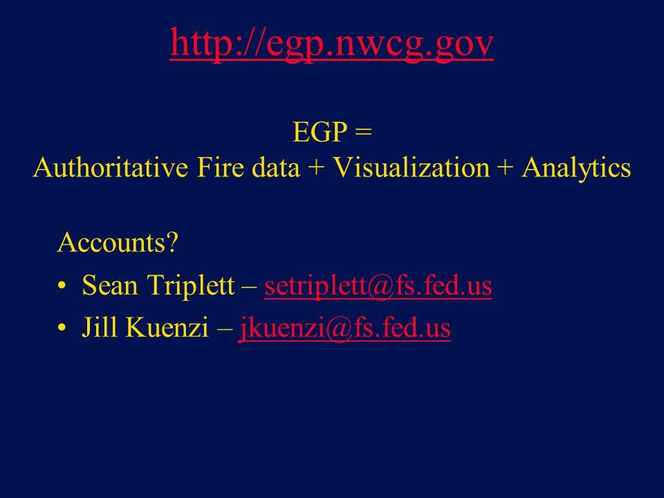 Accounts? Sean Triplett – setriplett@fs.fed.ussetriplett@fs.fed.us Jill Kuenzi – jkuenzi@fs.fed.usjkuenzi@fs.fed.us http://egp.nwcg.gov http://egp.nwc