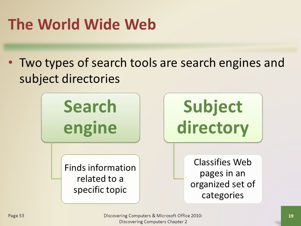 The World Wide Web Two types of search tools are search engines and subject directories Discovering Computers & Microsoft Office 2010: Discovering Com