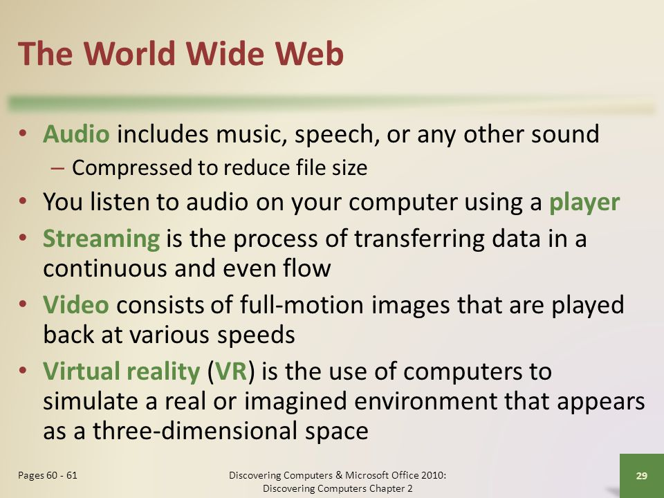The World Wide Web Audio includes music, speech, or any other sound – Compressed to reduce file size You listen to audio on your computer using a play